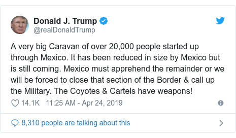 Twitter post by @realDonaldTrump: A very big Caravan of over 20,000 people started up through Mexico. It has been reduced in size by Mexico but is still coming. Mexico must apprehend the remainder or we will be forced to close that section of the Border & call up the Military. The Coyotes & Cartels have weapons!