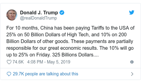 Twitter post by @realDonaldTrump: For 10 months, China has been paying Tariffs to the USA of 25% on 50 Billion Dollars of High Tech, and 10% on 200 Billion Dollars of other goods. These payments are partially responsible for our great economic results. The 10% will go up to 25% on Friday. 325 Billions Dollars....