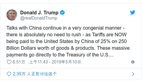 Twitter 用户名 @realDonaldTrump: Talks with China continue in a very congenial manner - there is absolutely no need to rush - as Tariffs are NOW being paid to the United States by China of 25% on 250 Billion Dollars worth of goods & products. These massive payments go directly to the Treasury of the U.S....
