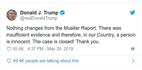 Twitter post by @realDonaldTrump: Nothing changes from the Mueller Report. There was insufficient evidence and therefore, in our Country, a person is innocent. The case is closed! Thank you.