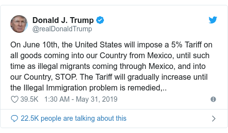 Twitter post by @realDonaldTrump: On June 10th, the United States will impose a 5% Tariff on all goods coming into our Country from Mexico, until such time as illegal migrants coming through Mexico, and into our Country, STOP. The Tariff will gradually increase until the Illegal Immigration problem is remedied,..