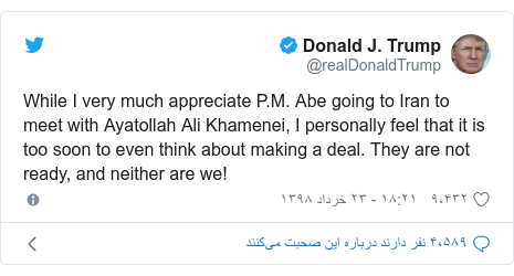 پست توییتر از @realDonaldTrump: While I very much appreciate P.M. Abe going to Iran to meet with Ayatollah Ali Khamenei, I personally feel that it is too soon to even think about making a deal. They are not ready, and neither are we!