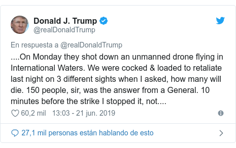 Publicación de Twitter por @realDonaldTrump: ....On Monday they shot down an unmanned drone flying in International Waters. We were cocked & loaded to retaliate last night on 3 different sights when I asked, how many will die. 150 people, sir, was the answer from a General. 10 minutes before the strike I stopped it, not....