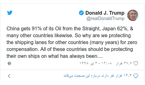 پست توییتر از @realDonaldTrump: China gets 91% of its Oil from the Straight, Japan 62%, & many other countries likewise. So why are we protecting the shipping lanes for other countries (many years) for zero compensation. All of these countries should be protecting their own ships on what has always been....