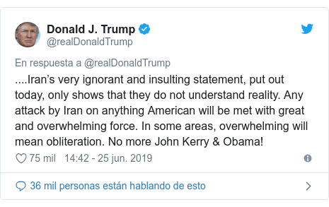 Publicación de Twitter por @realDonaldTrump: ....Iran's very ignorant and insulting statement, put out today, only shows that they do not understand reality. Any attack by Iran on anything American will be met with great and overwhelming force. In some areas, overwhelming will mean obliteration. No more John Kerry & Obama!