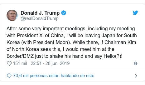 Publicación de Twitter por @realDonaldTrump: After some very important meetings, including my meeting with President Xi of China, I will be leaving Japan for South Korea (with President Moon). While there, if Chairman Kim of North Korea sees this, I would meet him at the Border/DMZ just to shake his hand and say Hello(?)!