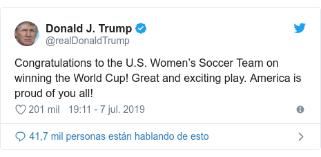 Publicación de Twitter por @realDonaldTrump: Congratulations to the U.S. Women's Soccer Team on winning the World Cup! Great and exciting play. America is proud of you all!