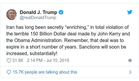 """Twitter post by @realDonaldTrump: Iran has long been secretly """"enriching,"""" in total violation of the terrible 150 Billion Dollar deal made by John Kerry and the Obama Administration. Remember, that deal was to expire in a short number of years. Sanctions will soon be increased, substantially!"""