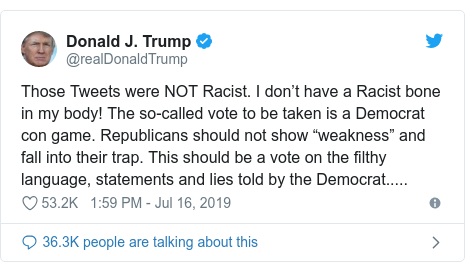 "Twitter post by @realDonaldTrump: Those Tweets were NOT Racist. I don't have a Racist bone in my body! The so-called vote to be taken is a Democrat con game. Republicans should not show ""weakness"" and fall into their trap. This should be a vote on the filthy language, statements and lies told by the Democrat....."
