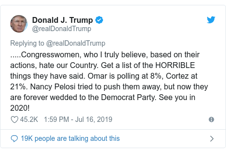 Twitter post by @realDonaldTrump: .....Congresswomen, who I truly believe, based on their actions, hate our Country. Get a list of the HORRIBLE things they have said. Omar is polling at 8%, Cortez at 21%. Nancy Pelosi tried to push them away, but now they are forever wedded to the Democrat Party. See you in 2020!