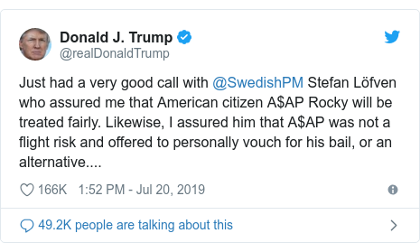 Twitter post by @realDonaldTrump: Just had a very good call with @SwedishPM Stefan Löfven who assured me that American citizen A$AP Rocky will be treated fairly. Likewise, I assured him that A$AP was not a flight risk and offered to personally vouch for his bail, or an alternative....