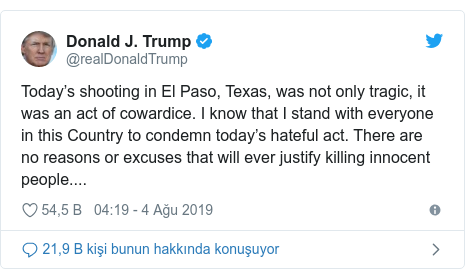 @realDonaldTrump tarafından yapılan Twitter paylaşımı: Today's shooting in El Paso, Texas, was not only tragic, it was an act of cowardice. I know that I stand with everyone in this Country to condemn today's hateful act. There are no reasons or excuses that will ever justify killing innocent people....