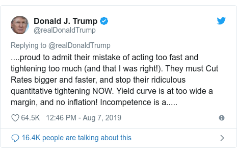Twitter post by @realDonaldTrump: ....proud to admit their mistake of acting too fast and tightening too much (and that I was right!). They must Cut Rates bigger and faster, and stop their ridiculous quantitative tightening NOW. Yield curve is at too wide a margin, and no inflation! Incompetence is a.....