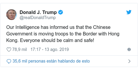 Publicación de Twitter por @realDonaldTrump: Our Intelligence has informed us that the Chinese Government is moving troops to the Border with Hong Kong. Everyone should be calm and safe!