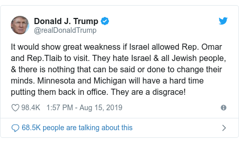 Ujumbe wa Twitter wa @realDonaldTrump: It would show great weakness if Israel allowed Rep. Omar and Rep.Tlaib to visit. They hate Israel & all Jewish people, & there is nothing that can be said or done to change their minds. Minnesota and Michigan will have a hard time putting them back in office. They are a disgrace!