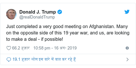 ट्विटर पोस्ट @realDonaldTrump: Just completed a very good meeting on Afghanistan. Many on the opposite side of this 19 year war, and us, are looking to make a deal - if possible!
