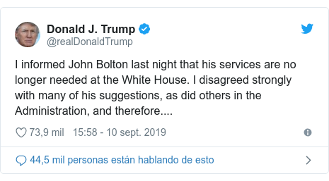 Publicación de Twitter por @realDonaldTrump: I informed John Bolton last night that his services are no longer needed at the White House. I disagreed strongly with many of his suggestions, as did others in the Administration, and therefore....