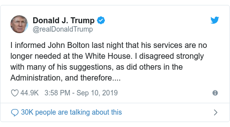 Twitter post by @realDonaldTrump: I informed John Bolton last night that his services are no longer needed at the White House. I disagreed strongly with many of his suggestions, as did others in the Administration, and therefore....