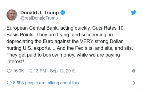 Twitter post by @realDonaldTrump: European Central Bank, acting quickly, Cuts Rates 10 Basis Points. They are trying, and succeeding, in depreciating the Euro against the VERY strong Dollar, hurting U.S. exports.... And the Fed sits, and sits, and sits. They get paid to borrow money, while we are paying interest!