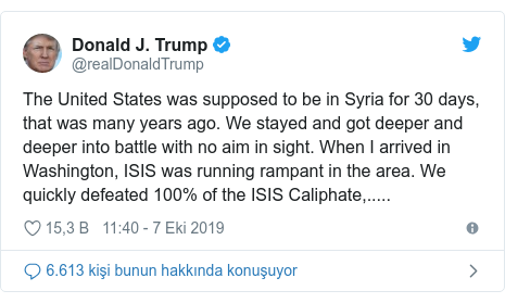 @realDonaldTrump tarafından yapılan Twitter paylaşımı: The United States was supposed to be in Syria for 30 days, that was many years ago. We stayed and got deeper and deeper into battle with no aim in sight. When I arrived in Washington, ISIS was running rampant in the area. We quickly defeated 100% of the ISIS Caliphate,.....
