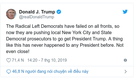 Twitter bởi @realDonaldTrump: The Radical Left Democrats have failed on all fronts, so now they are pushing local New York City and State Democrat prosecutors to go get President Trump. A thing like this has never happened to any President before. Not even close!
