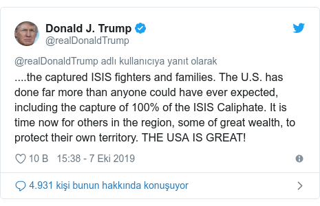 @realDonaldTrump tarafından yapılan Twitter paylaşımı: ....the captured ISIS fighters and families. The U.S. has done far more than anyone could have ever expected, including the capture of 100% of the ISIS Caliphate. It is time now for others in the region, some of great wealth, to protect their own territory. THE USA IS GREAT!
