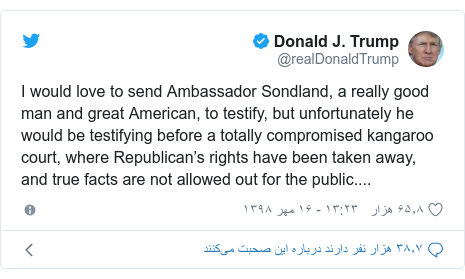 پست توییتر از @realDonaldTrump: I would love to send Ambassador Sondland, a really good man and great American, to testify, but unfortunately he would be testifying before a totally compromised kangaroo court, where Republican's rights have been taken away, and true facts are not allowed out for the public....