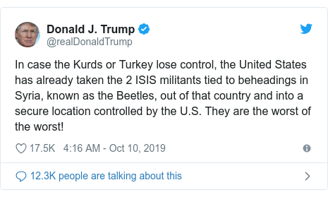 Twitter post by @realDonaldTrump: In case the Kurds or Turkey lose control, the United States has already taken the 2 ISIS militants tied to beheadings in Syria, known as the Beetles, out of that country and into a secure location controlled by the U.S. They are the worst of the worst!