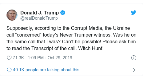 "Twitter post by @realDonaldTrump: Supposedly, according to the Corrupt Media, the Ukraine call ""concerned"" today's Never Trumper witness. Was he on the same call that I was? Can't be possible! Please ask him to read the Transcript of the call. Witch Hunt!"