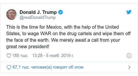 Twitter пост, автор: @realDonaldTrump: This is the time for Mexico, with the help of the United States, to wage WAR on the drug cartels and wipe them off the face of the earth. We merely await a call from your great new president!