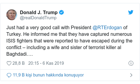 @realDonaldTrump tarafından yapılan Twitter paylaşımı: Just had a very good call with President @RTErdogan of Turkey. He informed me that they have captured numerous ISIS fighters that were reported to have escaped during the conflict – including a wife and sister of terrorist killer al Baghdadi….