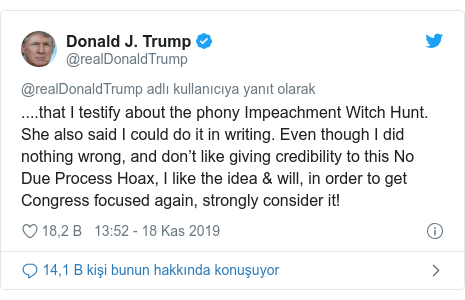 @realDonaldTrump tarafından yapılan Twitter paylaşımı: ....that I testify about the phony Impeachment Witch Hunt. She also said I could do it in writing. Even though I did nothing wrong, and don't like giving credibility to this No Due Process Hoax, I like the idea & will, in order to get Congress focused again, strongly consider it!