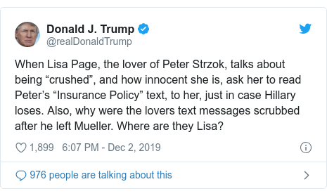 """Twitter post by @realDonaldTrump: When Lisa Page, the lover of Peter Strzok, talks about being """"crushed"""", and how innocent she is, ask her to read Peter's """"Insurance Policy"""" text, to her, just in case Hillary loses. Also, why were the lovers text messages scrubbed after he left Mueller. Where are they Lisa?"""
