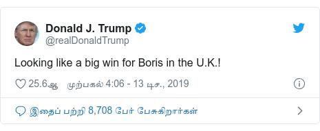 டுவிட்டர் இவரது பதிவு @realDonaldTrump: Looking like a big win for Boris in the U.K.!