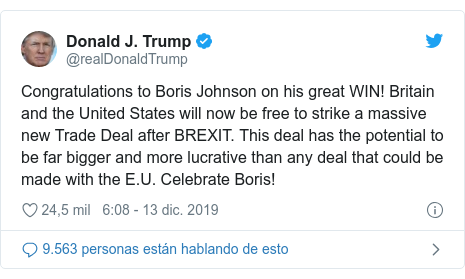 Publicación de Twitter por @realDonaldTrump: Congratulations to Boris Johnson on his great WIN! Britain and the United States will now be free to strike a massive new Trade Deal after BREXIT. This deal has the potential to be far bigger and more lucrative than any deal that could be made with the E.U. Celebrate Boris!