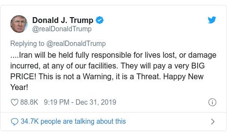 Publicación en Twitter de @realDonaldTrump: .... Irán será plenamente responsable de las vidas perdidas o los daños sufridos en cualquiera de nuestras instalaciones.  ¡Pagarán un PRECIO MUY GRANDE!  Esto no es una advertencia, es una amenaza.  ¡Feliz año nuevo!