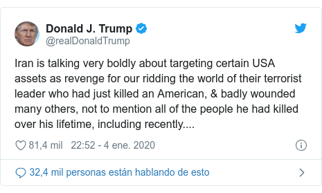 Publicación de Twitter por @realDonaldTrump: Iran is talking very boldly about targeting certain USA assets as revenge for our ridding the world of their terrorist leader who had just killed an American, & badly wounded many others, not to mention all of the people he had killed over his lifetime, including recently....