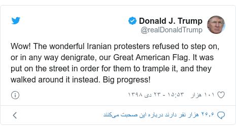 پست توییتر از @realDonaldTrump: Wow! The wonderful Iranian protesters refused to step on, or in any way denigrate, our Great American Flag. It was put on the street in order for them to trample it, and they walked around it instead. Big progress!