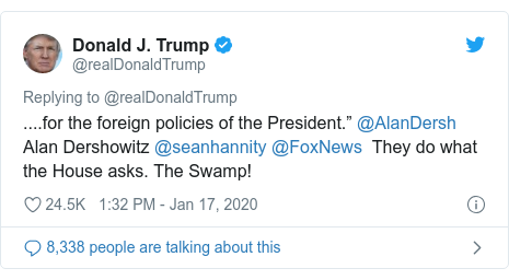 "Twitter post by @realDonaldTrump: ....for the foreign policies of the President."" @AlanDersh Alan Dershowitz @seanhannity @FoxNews  They do what the House asks. The Swamp!"