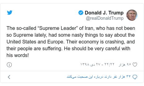 """پست توییتر از @realDonaldTrump: The so-called """"Supreme Leader"""" of Iran, who has not been so Supreme lately, had some nasty things to say about the United States and Europe. Their economy is crashing, and their people are suffering. He should be very careful with his words!"""