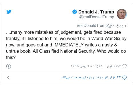 پست توییتر از @realDonaldTrump: ....many more mistakes of judgement, gets fired because frankly, if I listened to him, we would be in World War Six by now, and goes out and IMMEDIATELY writes a nasty & untrue book. All Classified National Security. Who would do this?