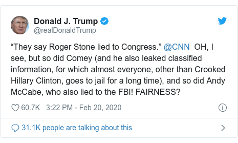 "Twitter post by @realDonaldTrump: ""They say Roger Stone lied to Congress."" @CNN  OH, I see, but so did Comey (and he also leaked classified information, for which almost everyone, other than Crooked Hillary Clinton, goes to jail for a long time), and so did Andy McCabe, who also lied to the FBI! FAIRNESS?"