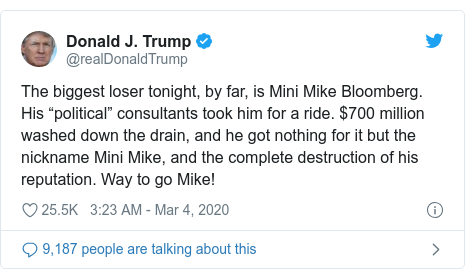 """Twitter post by @realDonaldTrump: The biggest loser tonight, by far, is Mini Mike Bloomberg. His """"political"""" consultants took him for a ride. $700 million washed down the drain, and he got nothing for it but the nickname Mini Mike, and the complete destruction of his reputation. Way to go Mike!"""