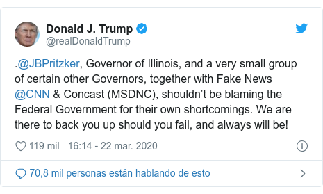Publicación de Twitter por @realDonaldTrump: .@JBPritzker, Governor of Illinois, and a very small group of certain other Governors, together with Fake News @CNN & Concast (MSDNC), shouldn't be blaming the Federal Government for their own shortcomings. We are there to back you up should you fail, and always will be!