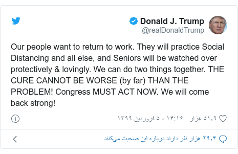 پست توییتر از @realDonaldTrump: Our people want to return to work. They will practice Social Distancing and all else, and Seniors will be watched over protectively & lovingly. We can do two things together. THE CURE CANNOT BE WORSE (by far) THAN THE PROBLEM! Congress MUST ACT NOW. We will come back strong!