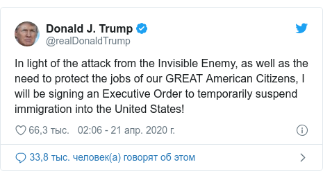 Twitter пост, автор: @realDonaldTrump: In light of the attack from the Invisible Enemy, as well as the need to protect the jobs of our GREAT American Citizens, I will be signing an Executive Order to temporarily suspend immigration into the United States!