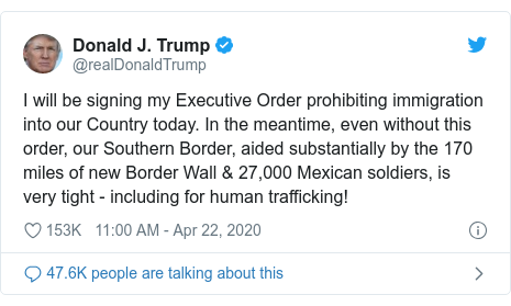 Twitter post by @realDonaldTrump: I will be signing my Executive Order prohibiting immigration into our Country today. In the meantime, even without this order, our Southern Border, aided substantially by the 170 miles of new Border Wall & 27,000 Mexican soldiers, is very tight - including for human trafficking!