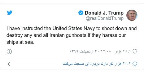 پست توییتر از @realDonaldTrump: I have instructed the United States Navy to shoot down and destroy any and all Iranian gunboats if they harass our ships at sea.