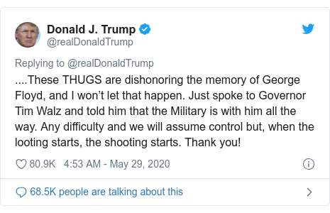 Twitter post by @realDonaldTrump: ....These THUGS are dishonoring the memory of George Floyd, and I won't let that happen. Just spoke to Governor Tim Walz and told him that the Military is with him all the way. Any difficulty and we will assume control but, when the looting starts, the shooting starts. Thank you!