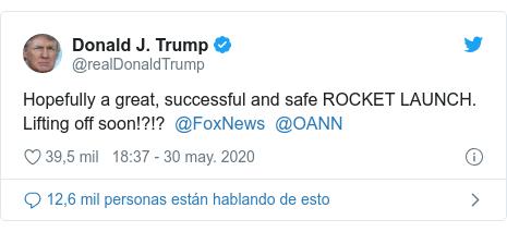 Publicación de Twitter por @realDonaldTrump: Hopefully a great, successful and safe ROCKET LAUNCH. Lifting off soon!?!? @FoxNews @OANN